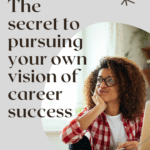The Secret to Pursuing Your Own Vision of Career Success